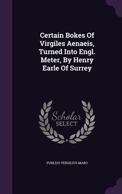 Certain Bokes of Virgiles Aenaeis, Turned Into Engl. Meter, by Henry Earle of Surrey
