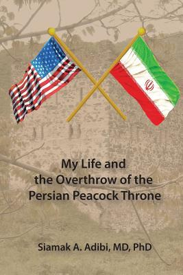 My Life and the Overthrow of the Persian Peacock Throne by Siamak Adibi