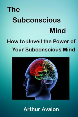 The Subconscious Mind: How to unveil the Power of Your Subconscious Mind