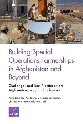 Building Special Operations Partnerships in Afghanistan and Beyond: Challenges and Best Practices from Afghanistan, Iraq, and Colombia