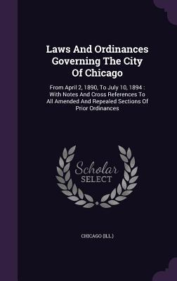 Laws and Ordinances Governing the City of Chicago: From April 2, 1890, to July 10, 1894: With Notes and Cross References to All Amended and Repealed Sections of Prior Ordinances