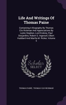 Life and Writings of Thomas Paine: Containing a Biography by Thomas Clio Rickman and Appreciations by Leslie Stephen, Lord Erskine, Paul Desjardins, Robert G. Ingersoll, Elbert Huddard and Marilla M. Ricker, Volume 5