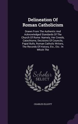 Delineation of Roman Catholicism: Drawn from the Authentic and Acknowledged Standards of the Church of Rome: Namely, Her Creeds, Catechisms, Decisions of Councils, Papal Bulls, Roman Catholic Writers, the Records of History, Etc., Etc.: In Which the