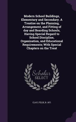 Modern School Buildings, Elementary and Secondary. a Treatise on the Planning, Arrangement, and Fitting of Day and Boarding Schools, Having Special Regard to School Discipline, Organisation, and Educational Requirements; With Special Chapters on the Treat