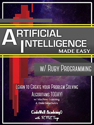 Artificial Intelligence: Made Easy, w/ Ruby Programming; Learn to Create your * Problem Solving * Algorithms! TODAY! w/ Machine Learning & Data Structures (Artificial Intelligence Series)