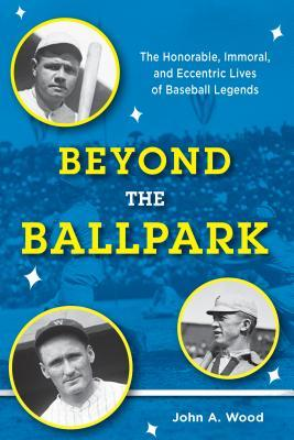 Beyond the Ballpark: The Honorable, Immoral, and Eccentric Lives of Baseball Legends
