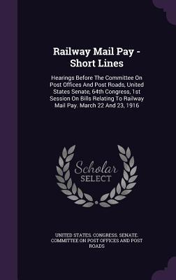 Railway Mail Pay - Short Lines: Hearings Before the Committee on Post Offices and Post Roads, United States Senate, 64th Congress, 1st Session on Bills Relating to Railway Mail Pay. March 22 and 23, 1916