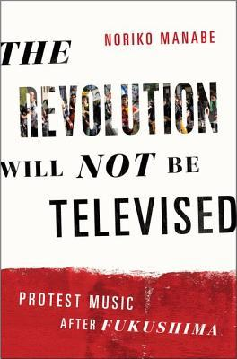 The Revolution Will Not Be Televised: Protest Music After Fukushima by Noriko Manabe