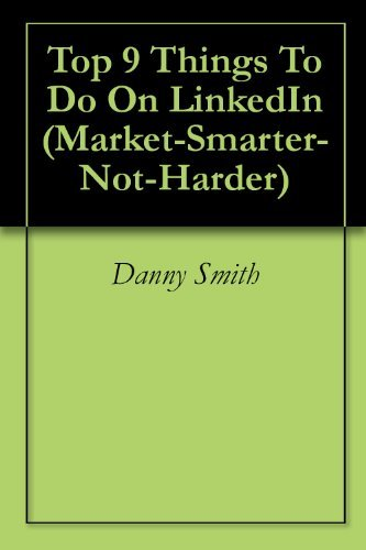 Top 9 Things To Do On LinkedIn (Market-Smarter-Not-Harder Book 5)