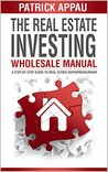 The Real Estate Investing Wholesale Manual: A Step By Step Guide To Real Estate Entrepreneurship