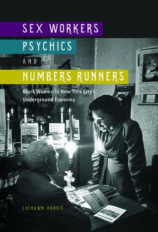 Sex Workers, Psychics, and Numbers Runners: Black Women in New York Citys Underground Economy(The New Black Studies Series) - LaShawn Harris