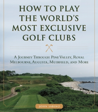 How to Play the World's Most Exclusive Golf Clubs: A Journey through Pine Valley, Royal Melbourne, Augusta, Muirfield, and More por John Sabino