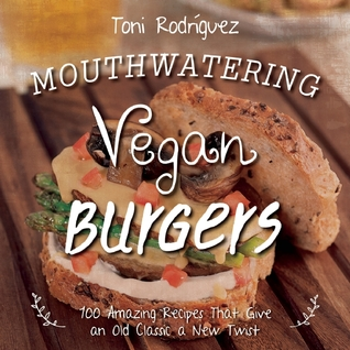 Mouthwatering Vegan Burgers: 100 Amazing Recipes That Give an Old Classic a New Twist por Toni Rodriguez, Becky Lawton
