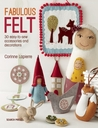 Fabulous Felt: How to Make Beautiful Accessories and Decorations