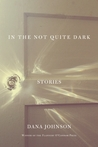 In the Not Quite Dark: Stories