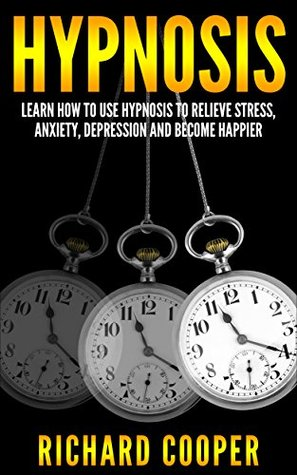 Hypnosis: Learn How To Use Hypnosis To Relieve Stress, Anxiety, Depression And Become Happier (FREE BONUS BOOK INCLUDED) (Beginner Hypnosis, Mind Control, NLP, Hypnotize, Self Hypnosis, Hypnotist)