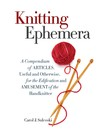 Knitting Ephemera: A Compendium of Articles, Useful and Otherwise, for the Edification and Amusement of the Handknitter