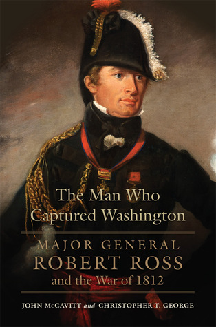 The Man Who Captured Washington: Major General Robert Ross and the War of 1812