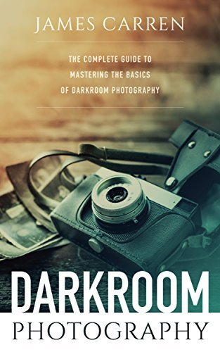 Photography: Darkroom Photography - The Complete Guide to Mastering The Basics of Darkroom Photography
