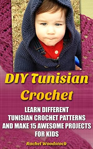 DIY Tunisian Crochet: Learn Different Tunisian Crochet Patterns And Make 15 Awesome Projects For Kids: (Crochet, Crochet For Beginners, Afghans, Crochet ... 16 Quick And Easy Granny Square Patterns)