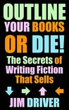 Outline Your Books Or Die!: Secrets of Writing Fiction that Sells, Plotting, Novel Outlining Techniques (How To Write Book 5)