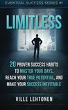 Limitless: 20 Proven Success Habits to Master Your Days, Reach Your True Potential, And Make Your Success Inevitable (Eventual Success) (Volume 1)