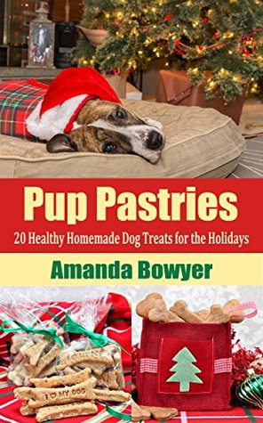 Pup Pastries: 20 Healthy Homemade Dog Treats for the Holidays - Plus FREE Bonus Dog Toxins Explained Infographic