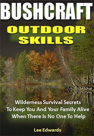 Bushcraft Outdoor Skills: Wilderness Survival Secrets To Keep You And Your Family Alive When There Is No One To Help