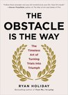 The Obstacle Is the Way: The Timeless Art of Turning Adversity to Advantage