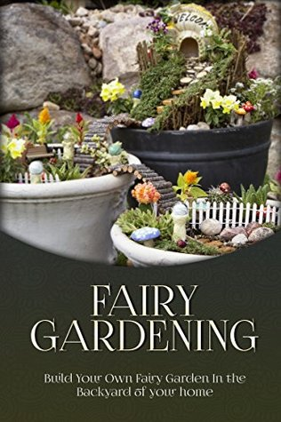Fairy Gardening for Beginners: Build Your Own Fairy Garden in the Backyard of Your Home (Fairy gardening, miniature gardening Book 1)