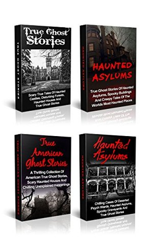 True Ghost Stories: True Ghost Stories And Haunted Asylums Box Set: True Ghost Stories And Hauntings To Chill You To The Bone! (True Paranormal Hauntings, Bizarre True Stories, Unexplained Phenomena)