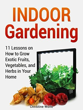 Indoor Gardening: 11 Lessons on How to Grow Exotic Fruits, Vegetables, and Herbs in Your Home (Indoor Gardening, Indoor Gardening books, Grow Fruit Indoor)
