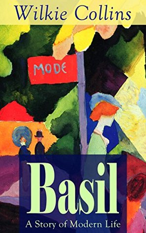 Basil: A Story of Modern Life: From the prolific English writer, best known for The Woman in White, Armadale, The Moonstone, The Dead Secret, Man and Wife, ... Finch, The Black Robe, The Law and The Lady...
