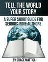 Tell the World Your Story: A Super Short Guide for Serious Indie Authors