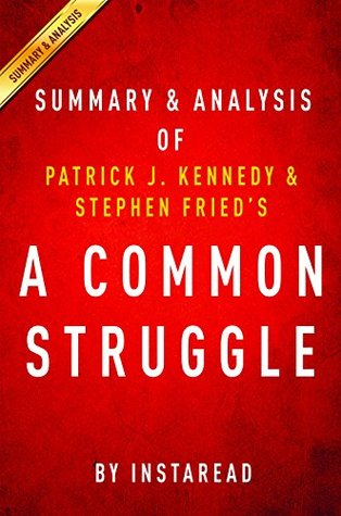A Common Struggle: A Personal Journey Through the Past and Future of Mental Illness and Addiction by Patrick J. Kennedy and Stephen Fried | Summary & Analysis