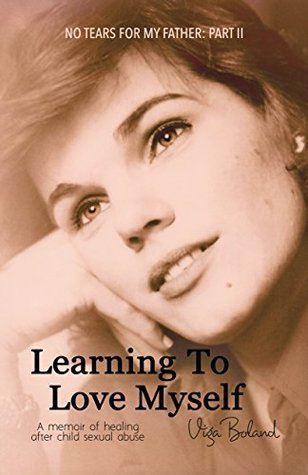 Learning to Love Myself: A memoir of healing after child sexual abuse(No Tears for My Father 2)