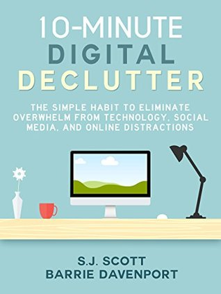 10-Minute Digital Declutter: The Simple Habit to Eliminate Overwhelm from Technology, Social Media, and Online Distractions
