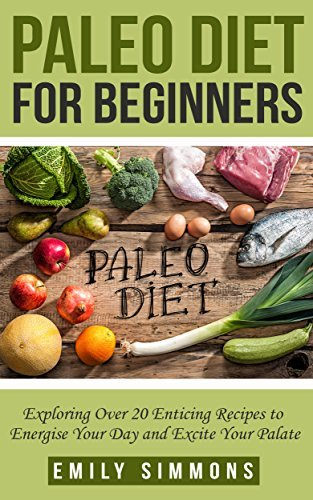 Paleo Diet for Beginners: Exploring Over 20 Enticing Recipes to Energise Your Day and Excite Your Palate (new mediterranean diet,Paleo diet recipes,clean eating cookbook)