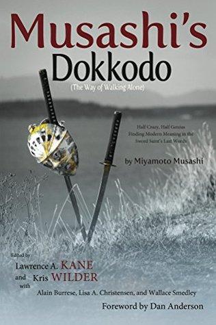 Musashis Dokkodo (The Way of Walking Alone): Half Crazy, Half Genius-Finding Modern Meaning in the Sword Saints Last Words
