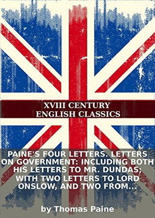 Paine's four letters. Letters on government: including both his letters to Mr. Dundas; with two letters to Lord Onslow, and two from Paris. By...