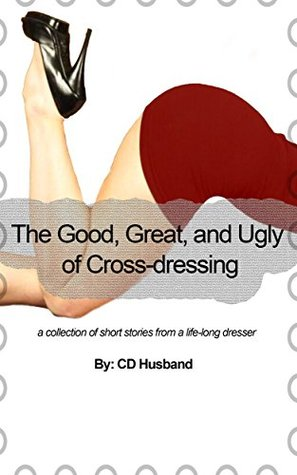 The Good, Great, and Ugly of Cross-dressing: a collection of short stories from a life-long dresser