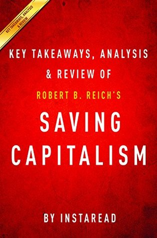 Saving Capitalism: For the Many, Not the Few by Robert B. Reich | Key Takeaways, Analysis & Review