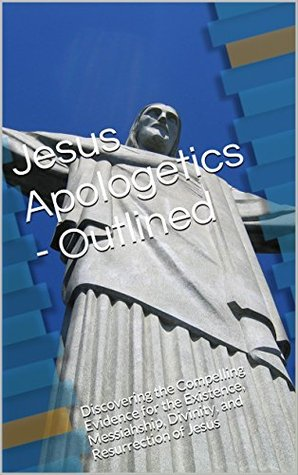 Jesus Apologetics - Outlined: Discovering the Compelling Evidence for the Existence, Messiahship, Divinity, and Resurrection of Jesus