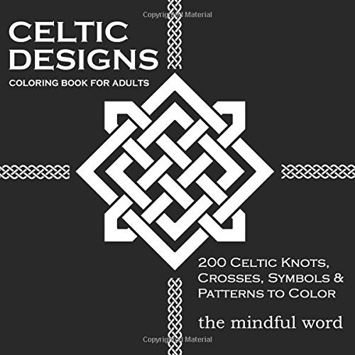 Celtic Designs Coloring Book for Adults: 200 Celtic Knots, Crosses and Patterns to Color for Stress Relief and Meditation