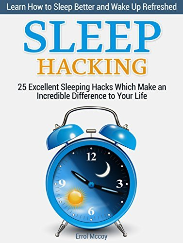 Sleep Hacking: 25 Excellent Sleeping Hacks Which Make an Incredible Difference to Your Life. Learn How to Sleep Better and Wake Up Refreshed.