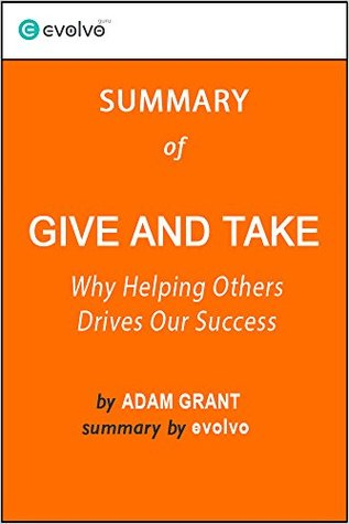 Give and Take: Summary of the Key Ideas - Original Book by Adam Grant: Why Helping Others Drives Our Success