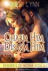 Charm Him, Disarm Him (Heroines of Neoma, #1)