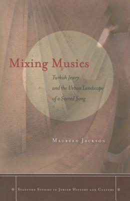 Ebook Mixing Musics: Turkish Jewry and the Urban Landscape of a Sacred Song by Maureen Jackson read!