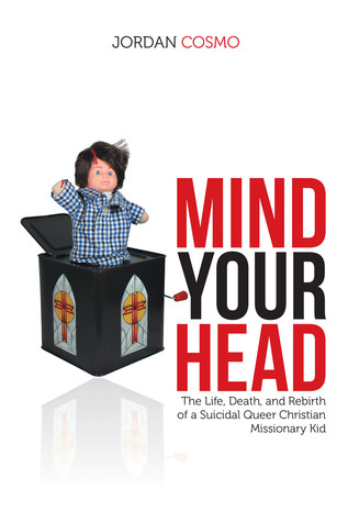 Mind Your Head: The Life, Death, and Rebirth of a Suicidal Queer Christian Missionary Kid