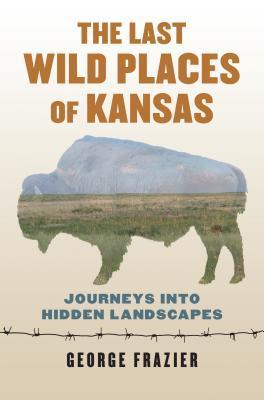 The Last Wild Places of Kansas: Journeys Into Hidden Landscapes